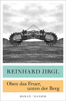 Reinhard Jirgl Oben das Feuer, unten der Berg Roman 2016