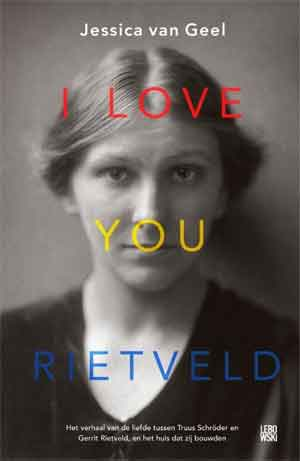 Jessica van Geel I Love You Rietveld Boek over de liefde tussen beeldend kunstenaar Truus Schröder en Gerrit Rietveld