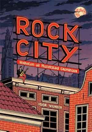 Igor Wijnker Rock City Recensie Muziekverhalen uit Groningen