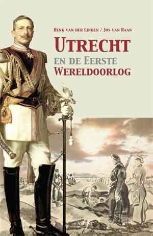 Utrecht en de Eerste Wereldoorlog Henk van der Linden Jos van Raan