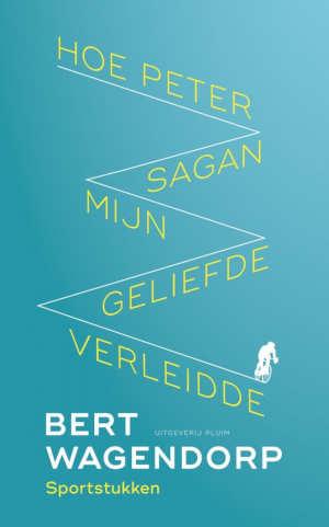 Bert Wagendorp Hoe Peter Sagan mijn geliefde verleidde Recensie