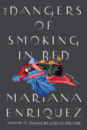 Mariana Enríquez The Dangers of Smoking in Bed